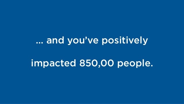 … and you've positively  impacted 850,00 people.