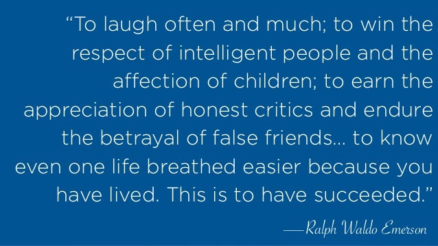 """""""To laugh often and much; to win the respect of intelligent people and the affection of children; to earn the appreciation ..."""