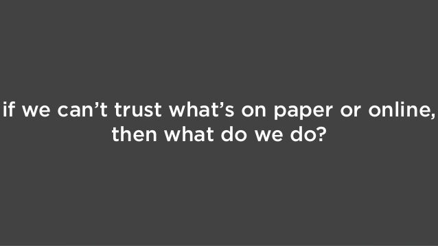 if we can't trust what's on paper or online, then what do we do?