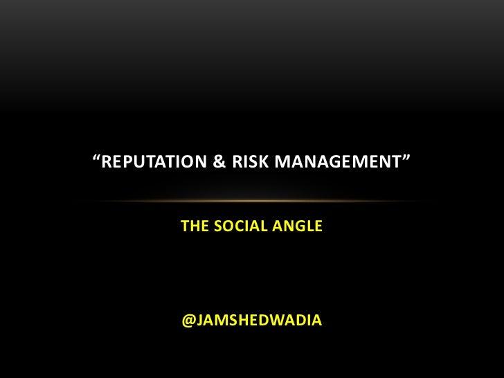"""REPUTATION & RISK MANAGEMENT""        THE SOCIAL ANGLE        @JAMSHEDWADIA"