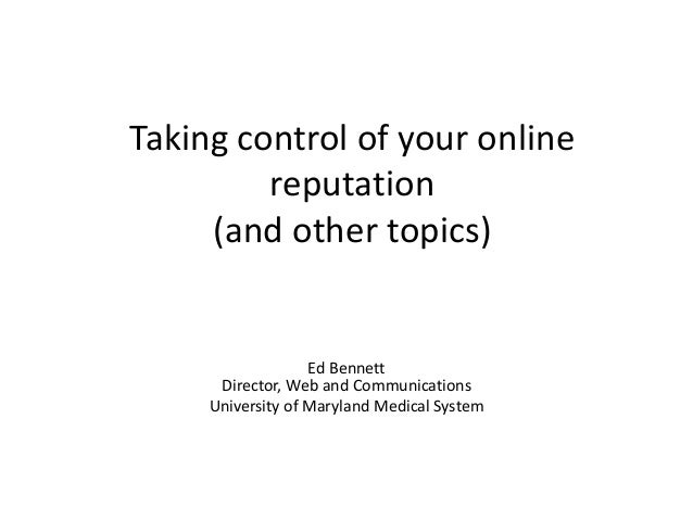 Taking control of your online reputation (and other topics) Ed Bennett Director, Web and Communications University of Mary...