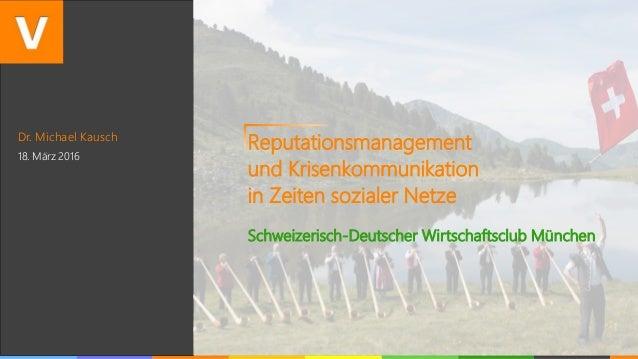 Dr. Michael Kausch 18. März 2016 Reputationsmanagement und Krisenkommunikation in Zeiten sozialer Netze Schweizerisch-Deut...