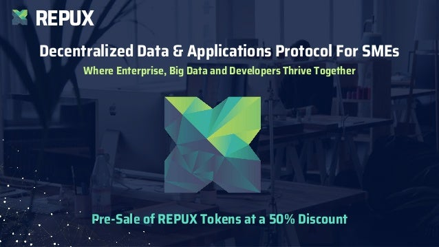 REPUX Decentralized Data & Applications Protocol For SMEs Where Enterprise, Big Data and Developers Thrive Together Pre-Sa...