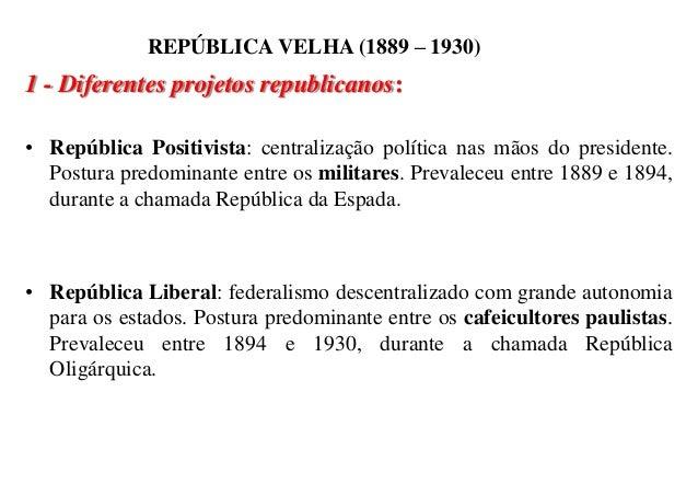 BRASIL REPÚBLICA (1889 – ) REPÚBLICA VELHA (1889 – 1930) 1 - Diferentes projetos republicanos: • República Positivista: ce...