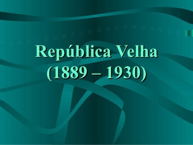 República VelhaRepública Velha(1889 – 1930)(1889 – 1930)