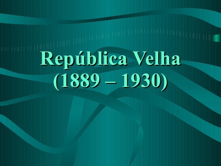República Velha (1889 – 1930)