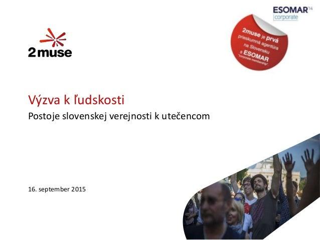 16. september 2015 Výzva k ľudskosti Postoje slovenskej verejnosti k utečencom