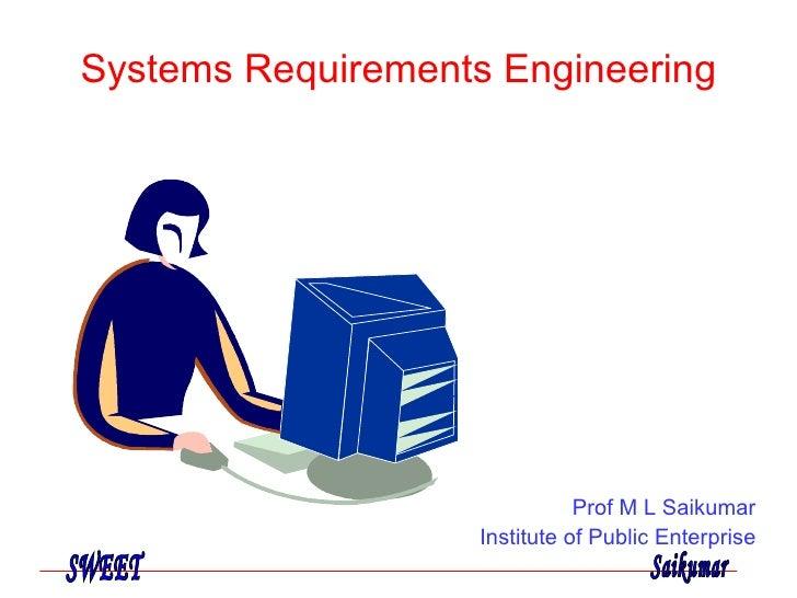 Systems Requirements Engineering Prof M L Saikumar Institute of Public Enterprise