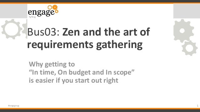 """Bus03: Zen and the art of requirements gathering Why getting to """"In time, On budget and In scope"""" is easier if you start o..."""