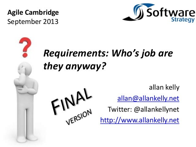 allan kelly allan@allankelly.net Twitter: @allankellynet http://www.allankelly.net Requirements: Who's job are they anyway...