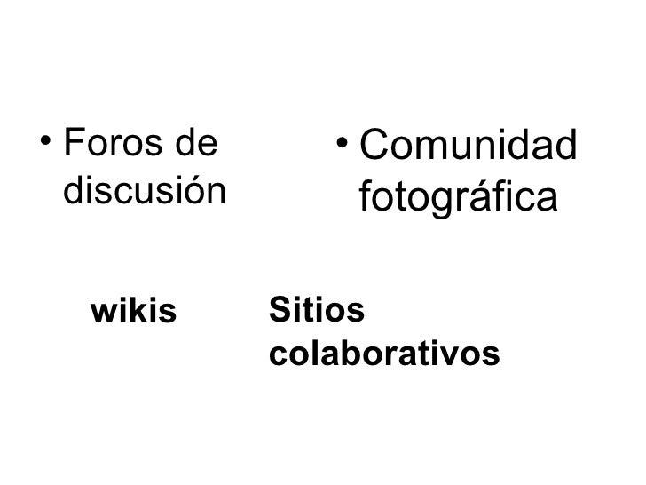 <ul><li>Foros de discusión  </li></ul><ul><li>Comunidad fotográfica </li></ul>wikis Sitios colaborativos