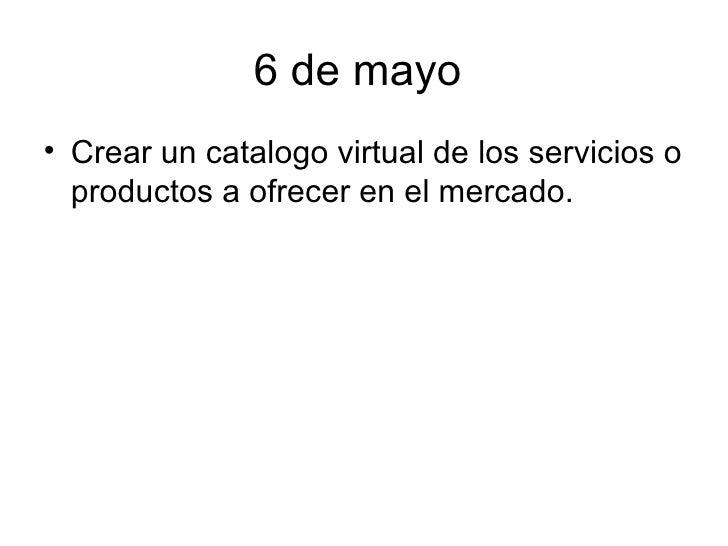 6 de mayo  <ul><li>Crear un catalogo virtual de los servicios o productos a ofrecer en el mercado. </li></ul>