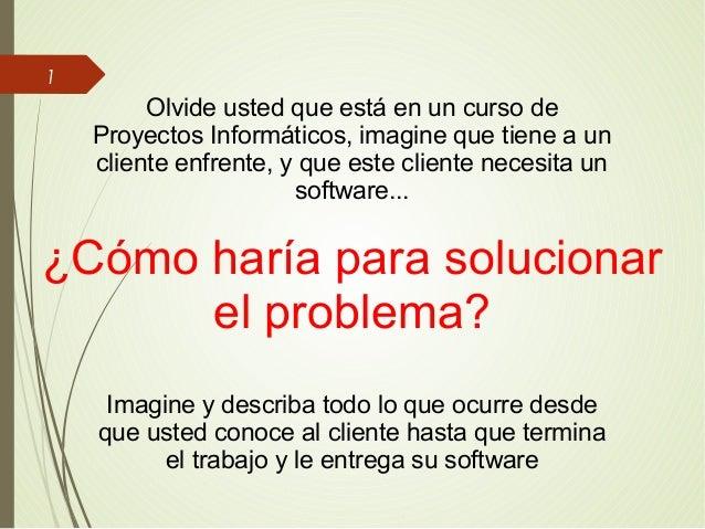 1 Olvide usted que está en un curso de Proyectos Informáticos, imagine que tiene a un cliente enfrente, y que este cliente...