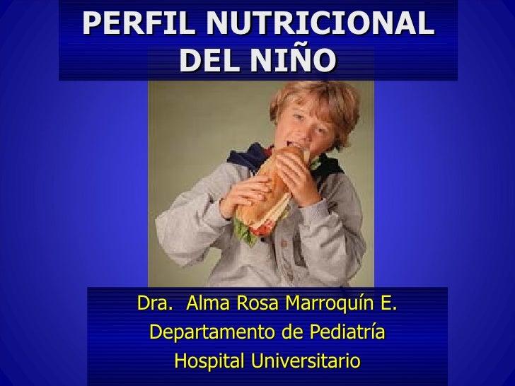 PERFIL NUTRICIONAL     DEL NIÑO  Dra. Alma Rosa Marroquín E.   Departamento de Pediatría      Hospital Universitario
