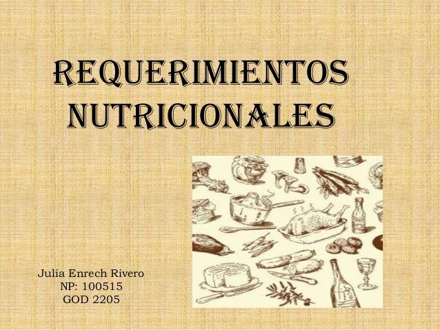 Requerimientos   nutricionalesJulia Enrech Rivero    NP: 100515     GOD 2205