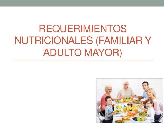 REQUERIMIENTOS NUTRICIONALES (FAMILIAR Y ADULTO MAYOR)