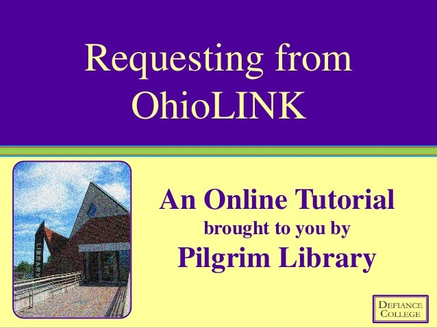 Requesting from  OhioLINK    An Online Tutorial       brought to you by     Pilgrim Library