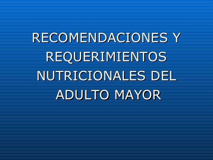 <ul><li>RECOMENDACIONES Y  </li></ul><ul><li>REQUERIMIENTOS  </li></ul><ul><li>NUTRICIONALES DEL  </li></ul><ul><li>ADULTO...