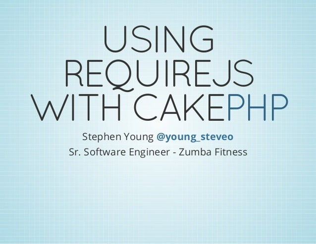 USING REQUIREJS WITH CAKEPHPStephen Young @young_steveo Sr. Software Engineer - Zumba Fitness