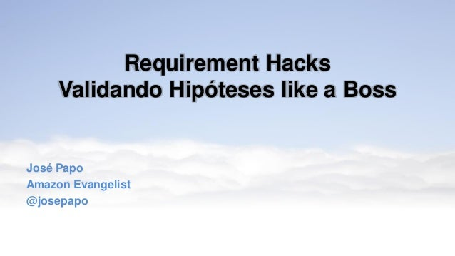 Requirement Hacks Validando Hipóteses like a Boss José Papo Amazon Evangelist @josepapo