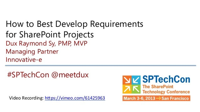 How to Best Develop Requirementsfor SharePoint ProjectsDux Raymond Sy, PMP, MVPManaging PartnerInnovative-e#SPTechCon @mee...