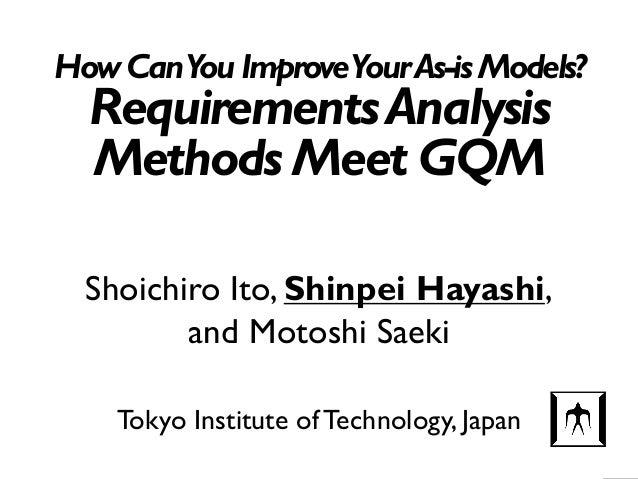 HowCanYouImproveYourAs-isModels? RequirementsAnalysis Methods Meet GQM Tokyo Institute of Technology, Japan Shoichiro Ito,...