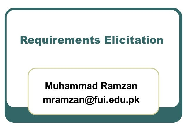 Requirements Elicitation Muhammad Ramzan mramzan@fui.edu.pk