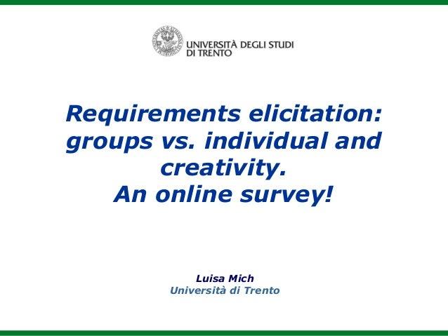 Luisa Mich Università di Trento Requirements elicitation: groups vs. individual and creativity. An online survey!