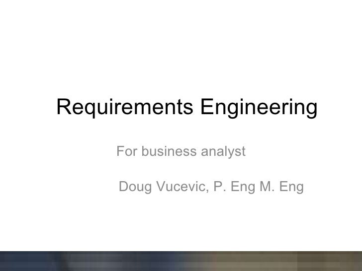 Requirements Engineering For business analyst Doug Vucevic, P. Eng M. Eng