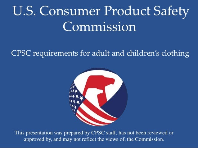 U.S. Consumer Product Safety        CommissionCPSC requirements for adult and children's clothingThis presentation was pre...