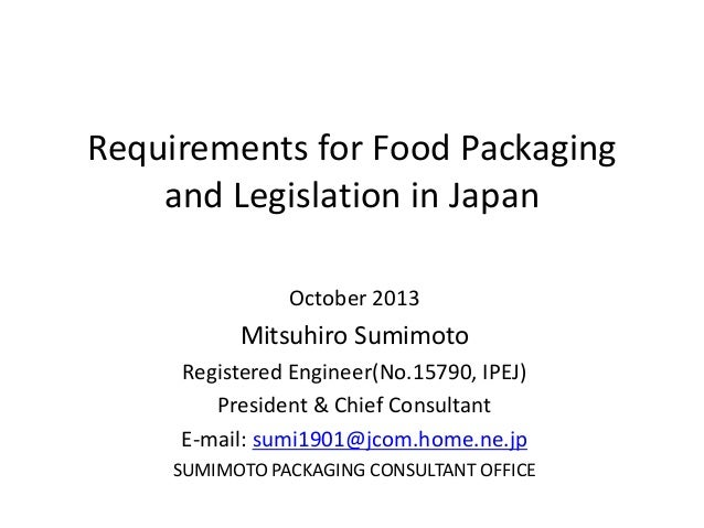 Requirements for Food Packaging and Legislation in Japan October 2013 Mitsuhiro Sumimoto Registered Engineer(No.15790, IPE...
