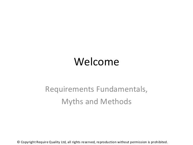 Welcome Requirements Fundamentals, Myths and Methods © Copyright Require Quality Ltd, all rights reserved, reproduction wi...