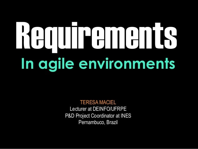 Requirements TERESA MACIEL Lecturer at DEINFO/UFRPE P&D Project Coordinator at INES Pernambuco, Brazil In agile environmen...