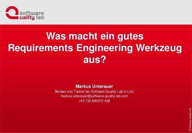 Was macht ein gutes Requirements Engineering Werkzeug aus? Markus Unterauer Berater und Trainer bei Software Quality Lab i...
