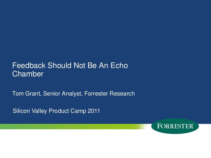 Feedback Should Not Be An Echo Chamber<br />Tom Grant, Senior Analyst, Forrester Research<br />Silicon Valley Product Camp...