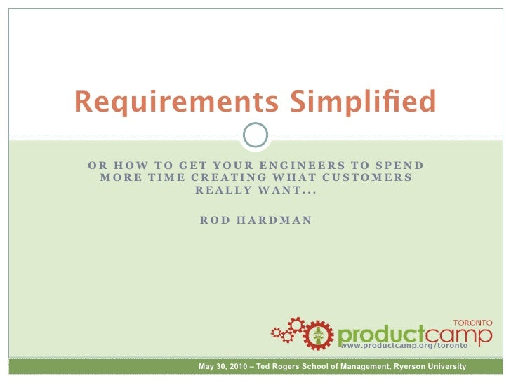 Requirements Simplified OR HOW TO GET YOUR ENGINEERS TO SPEND  MORE TIME CREATING WHAT CUSTOMERS             REALLY WANT......