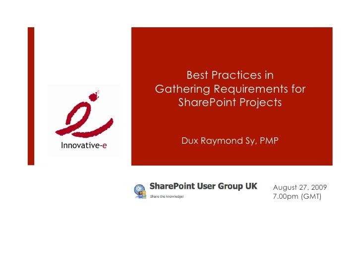 Best Practices in Gathering Requirements for    SharePoint Projects       Dux Raymond Sy, PMP                          Aug...