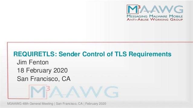 M3AAWG 48th General Meeting | San Francisco, CA | February 2020 REQUIRETLS: Sender Control of TLS Requirements Jim Fenton ...