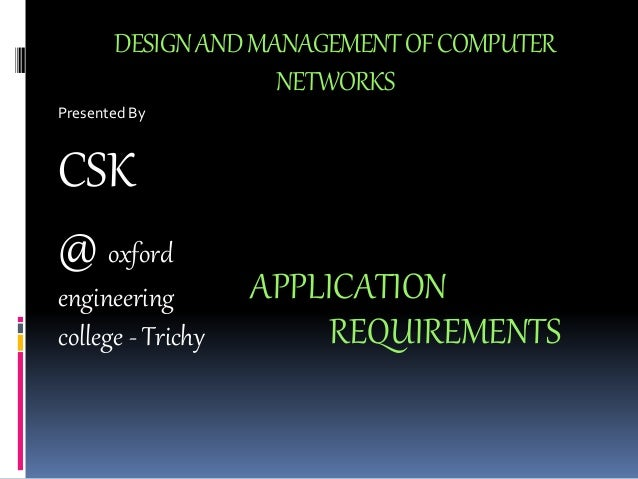 DESIGN AND MANAGEMENT OF COMPUTER  NETWORKS  Presented By  CSK  @ oxford  engineering  college - Trichy  APPLICATION  REQU...