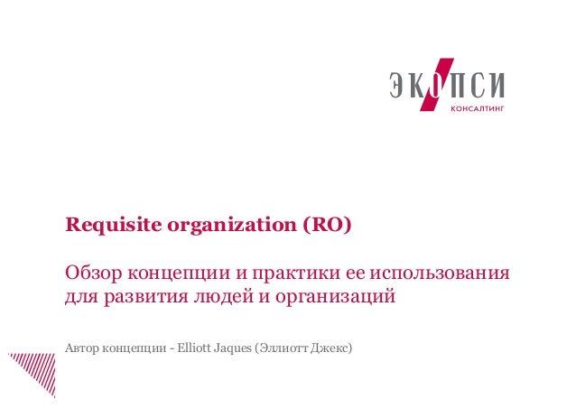 Requisite organization (RO) Обзор концепции и практики ее использования для развития людей и организаций Автор концепции -...
