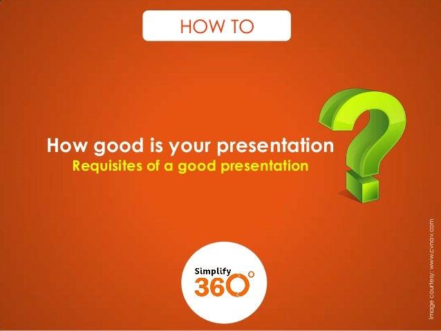 HOW TO  How good is your presentation  Image courtesy: www.cvnav.com  Requisites of a good presentation