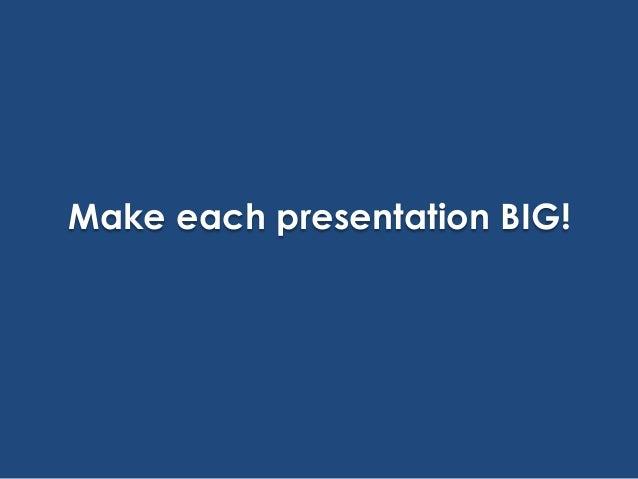Make each presentation BIG!