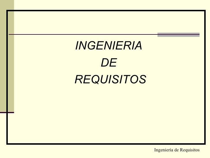 <ul><li>INGENIERIA  </li></ul><ul><li>DE  </li></ul><ul><li>REQUISITOS </li></ul>