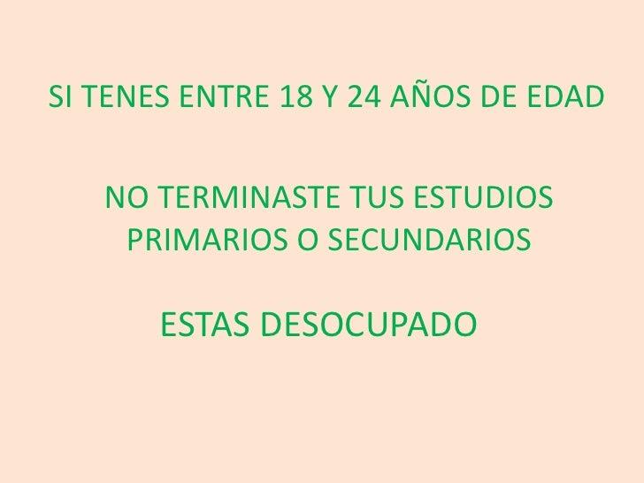 SI TENES ENTRE 18 Y 24 AÑOS DE EDAD<br />NO TERMINASTE TUS ESTUDIOS PRIMARIOS O SECUNDARIOS<br />ESTAS DESOCUPADO<br />