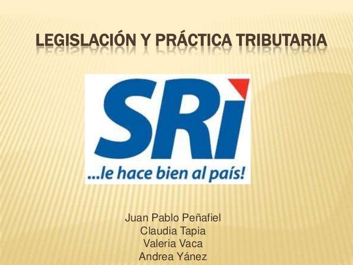 LEGISLACIÓN Y PRÁCTICA TRIBUTARIA          Juan Pablo Peñafiel             Claudia Tapia             Valeria Vaca         ...