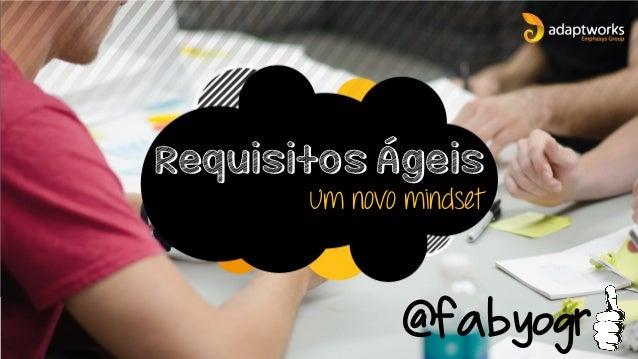 Requisitos Ágeis Um novo mindset @fabyogr