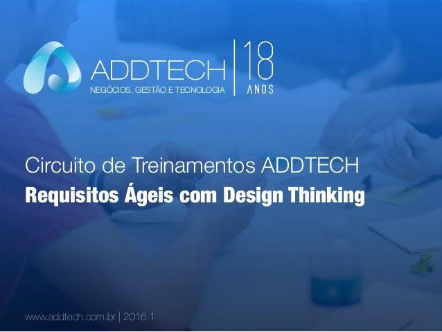 Circuito de Treinamentos ADDTECH www.addtech.com.br | 2016.1 Requisitos Ágeis com Design Thinking NEGÓCIOS, GESTÃO E TECNO...