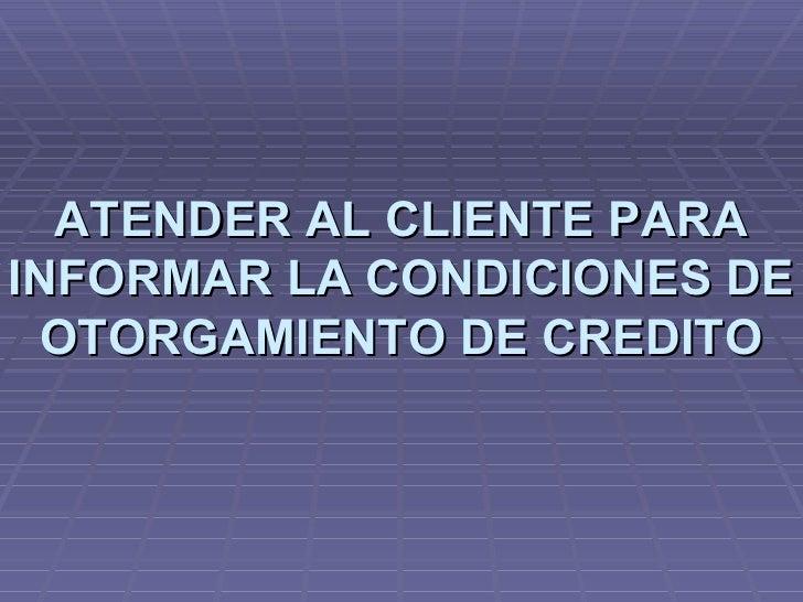 ATENDER AL CLIENTE PARA INFORMAR LA CONDICIONES DE OTORGAMIENTO DE CREDITO