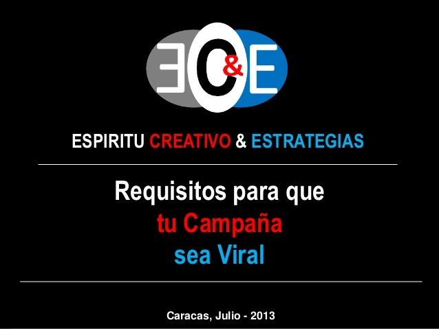 ESPIRITU CREATIVO & ESTRATEGIAS Requisitos para que tu Campaña sea Viral Caracas, Julio - 2013