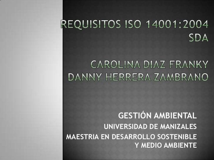 REQUISITOS ISO 14001:2004SDACAROLINA DIAZ FRANKYDANNY HERRERA ZAMBRANO<br />GESTIÓN AMBIENTAL<br />UNIVERSIDAD DE MANIZAL...